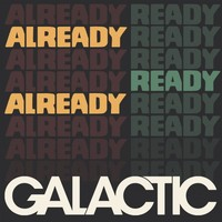 Galactic, Already Ready Already