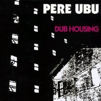 Pere Ubu, Dub Housing