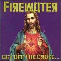 Firewater, Get Off the Cross... We Need the Wood for the Fire
