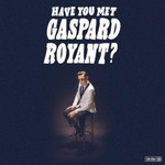 Gaspard Royant, Have You Met Gaspard Royant?