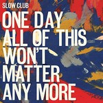 Slow Club, One Day All Of This Won't Matter Anymore