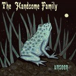 The Handsome Family, Unseen