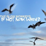 The Blow Monkeys, If Not Now, When?