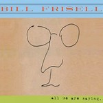 Bill Frisell, All We Are Saying...
