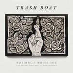 Trash Boat, Nothing I Write You Can Change What You've Been Through