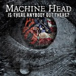 Machine Head, Is There Anybody Out There?
