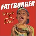 Fattburger, Work To Do!