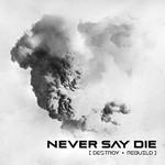 Never Say Die, Destroy + Rebuild