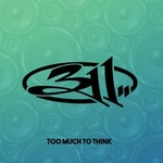 311, Too Much To Think