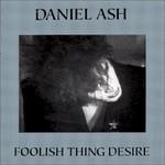 Daniel Ash, Foolish Thing Desire