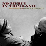 Ben Harper & Charlie Musselwhite, No Mercy in This Land mp3