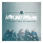 MercyMe, I Can Only Imagine - The Very Best of MercyMe
