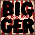 Sugarland, Bigger