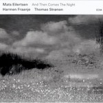 Mats Eilertsen, Harmen Fraanje & Thomas Stronen, And Then Comes The Night