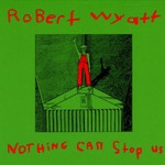 Robert Wyatt, Nothing Can Stop Us