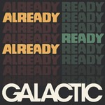 Galactic, Already Ready Already