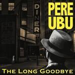 Pere Ubu, The Long Goodbye