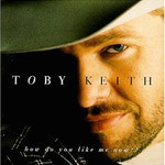 Toby Keith, How Do You Like Me Now?