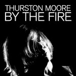 Thurston Moore, By The Fire
