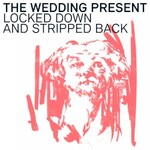 The Wedding Present, Locked Down and Stripped Back