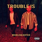 Trouble Is, Wholehearted