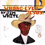 Jim White, Wrong-Eyed Jesus! (Mysterious Tale of How I Shouted)