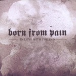 Born From Pain, In Love With the End