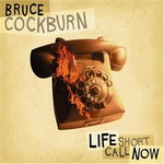 Bruce Cockburn, Life Short Call Now