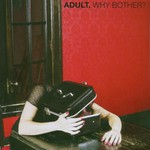 ADULT., Why Bother?