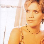 Alison Krauss, Forget About It