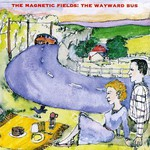 The Magnetic Fields, The Wayward Bus / Distant Plastic Trees