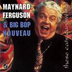 Maynard Ferguson & Big Bop Nouveau, These Cats Can Swing!