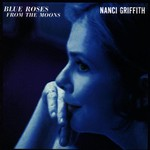 Nanci Griffith, Blue Roses From the Moons