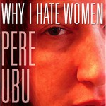 Pere Ubu, Why I Hate Women