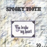 Spooky Tooth, You Broke My Heart, So I Busted Your Jaw
