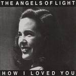 Angels of Light, How I Loved You