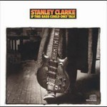 Stanley Clarke, If This Bass Could Only Talk