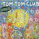 Tom Tom Club, The Good The Bad and the Funky
