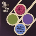 The Bird and the Bee, Ray Guns Are Not Just the Future mp3