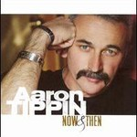 Aaron Tippin, Now & Then
