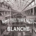Blanche, What This Town Needs (EP)