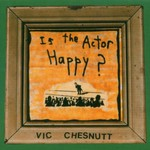 Vic Chesnutt, Is the Actor Happy?