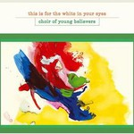 Choir of Young Believers, This Is for the White in Your Eyes