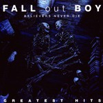 Fall Out Boy, Believers Never Die - Greatest Hits