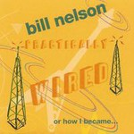 Bill Nelson, Practically Wired...or How I Became Guitar Boy