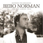 Bebo Norman, Between the Dreaming and the Coming True