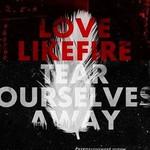 LoveLikeFire, Tear Ourselves Away