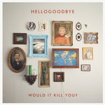 hellogoodbye, Would It Kill You?