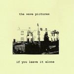 The Wave Pictures, If You Leave It Alone