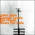 John Zorn, George Lewis & Bill Frisell, News for Lulu